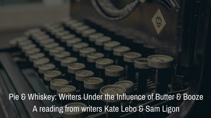 """Pie & Whiskey: Writers Under the Influence of Butter & Booze"" - A reading from writers Kate Lebo and Sam Ligon"